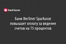 Банк Berliner Sparkasse повышает оплату за ведение счетов на 75 процентов