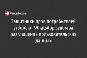 Защитники прав потребителей угрожают WhatsApp судом за разглашение пользовательских данных