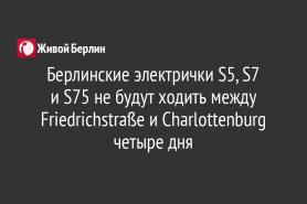 Берлинские электрички S5, S7                                     и S75 не будут ходить между Friedrichstraße и Charlottenburg четыре дня