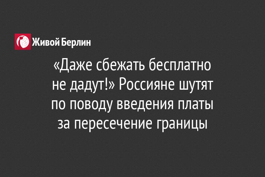 «Даже сбежать бесплатно                       не дадут!» Россияне шутят                   по поводу введения платы                                 за пересечение границы