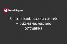 Deutsche Bank разорял сам себя — руками московского сотрудника