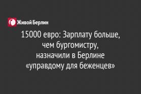 15000 евро: Зарплату больше, чем бургомистру,                                            назначили в Берлине                                               «управдому для беженцев»