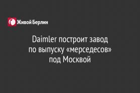 Daimler построит завод                                по выпуску «мерседесов»                            под Москвой