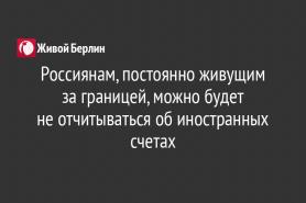 Россиянам, постоянно живущим за границей, можно будет                                не отчитываться об иностранных счетах