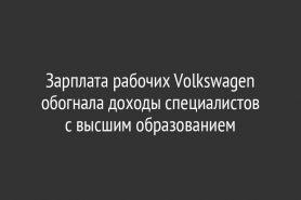 Зарплата рабочих Volkswagen обогнала доходы специалистов с высшим образованием