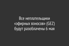 Все неплательщики «эфирных взносов» (GEZ)                               будут разоблачены 6 мая