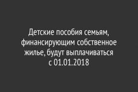 Детские пособия семьям, финансирующим собственное жилье, будут выплачиваться с 01.01.2018