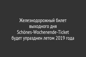 Железнодорожный билет выходного дня Schönes-Wochenende-Ticket                               будет упразднен летом 2019 года