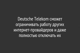 Deutsche Telekom сможет ограничивать работу других интернет-провайдеров и даже полностью отключать их