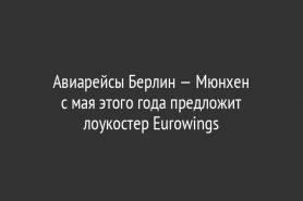 Авиарейсы Берлин — Мюнхен               с мая этого года предложит лоукостер Eurowings