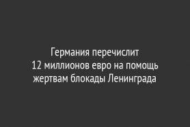 Германия перечислит                                       12 миллионов евро на помощь жертвам блокады Ленинграда