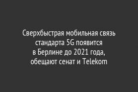 Сверхбыстрая мобильная связь стандарта 5G появится                           в Берлине до 2021 года,                       обещают сенат и Telekom