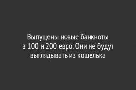 Выпущены новые банкноты                       в 100 и 200 евро. Они не будут выглядывать из кошелька