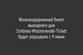 Железнодорожный билет выходного дня Schönes-Wochenende-Ticket                     будет упразднен c 9 июня