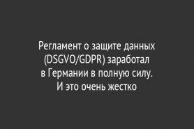 Регламент о защите данных (DSGVO/GDPR) заработал в Германии в полную силу.                И это очень жестко