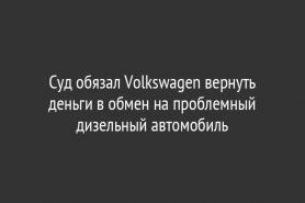 Суд обязал Volkswagen вернуть деньги в обмен на проблемный дизельный автомобиль